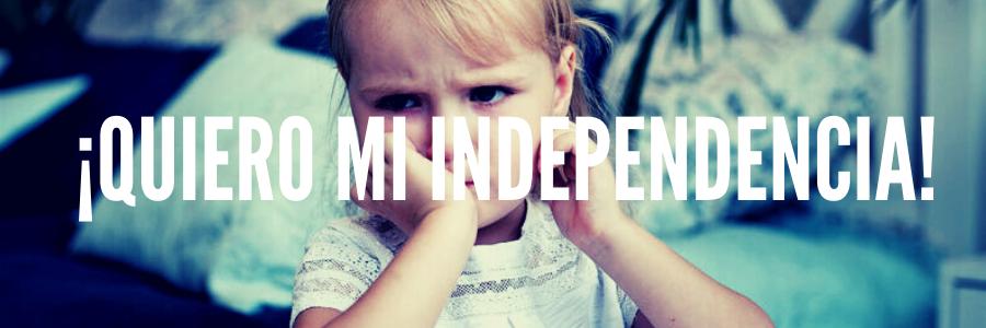 ¿Quiero mi independencia?
