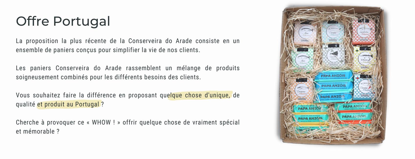 La proposition la plus récente de la Conserveira do Arade consiste en un ensemble de paniers conçus pour simplifier la vie de nos clients.  Les paniers Conserveira do Arade rassemblent un mélange de produits soigneusement combinés pour les différents besoins des clients.  Vous souhaitez faire la différence en proposant quelque chose d'unique, de qualité et produit au Portugal ?  Cherche à provoquer ce « WHOW ! » offrir quelque chose de vraiment spécial et mémorable ?