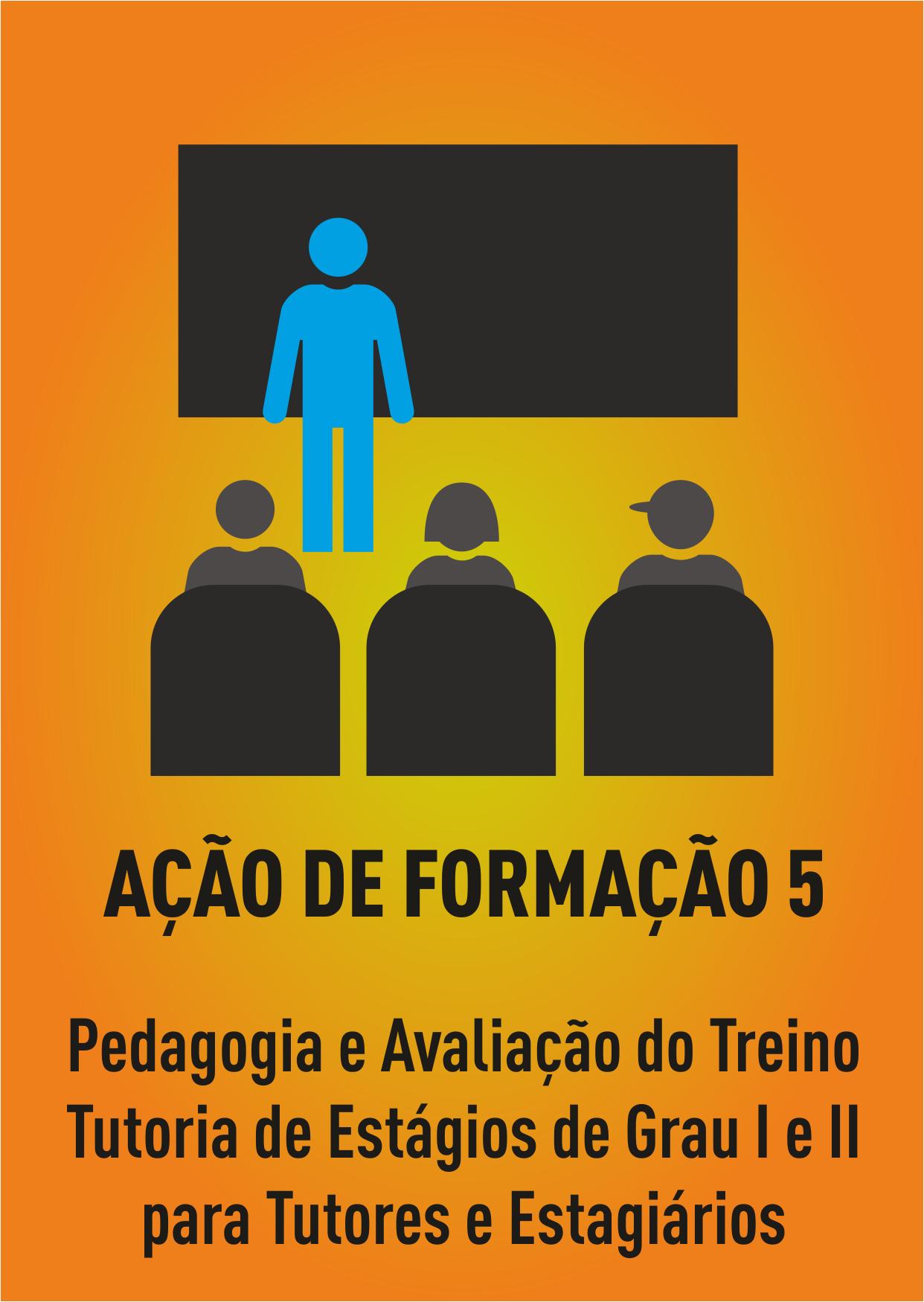 Ação Formação 5 - PEDAGOGIA E AVALIAÇÃO DO TREINO - TUTORIA DE ESTÁGIOS DE GRAU I E II PARA TUTORES E ESTAGIÁRIOS